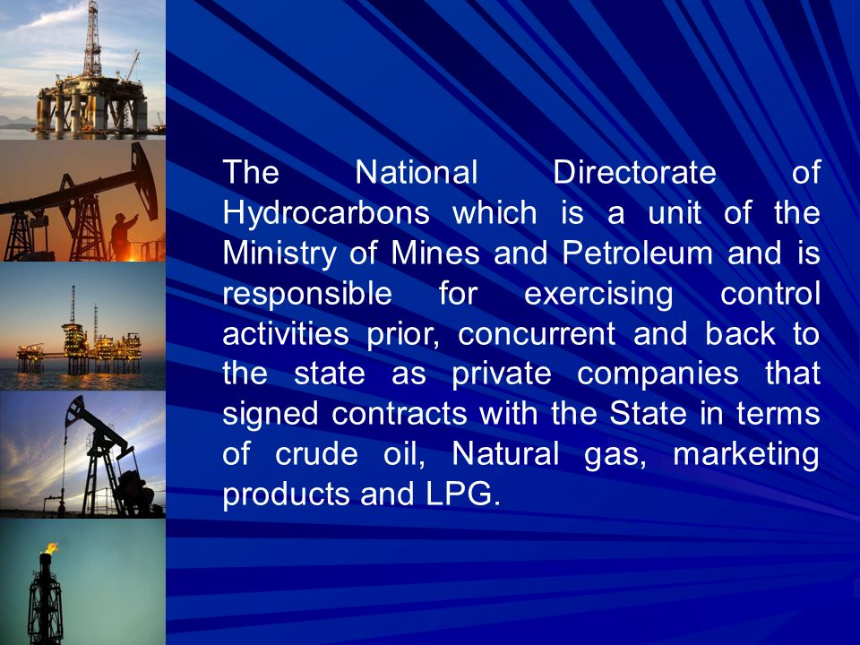 The National Directorate of Hydrocarbons which is a unit of the Ministry of Mines and Petroleum and is responsible for exercising control activities prior, concurrent and back to the state as private companies that signed contracts with the State in terms of crude oil, Natural gas, marketing products and LPG.