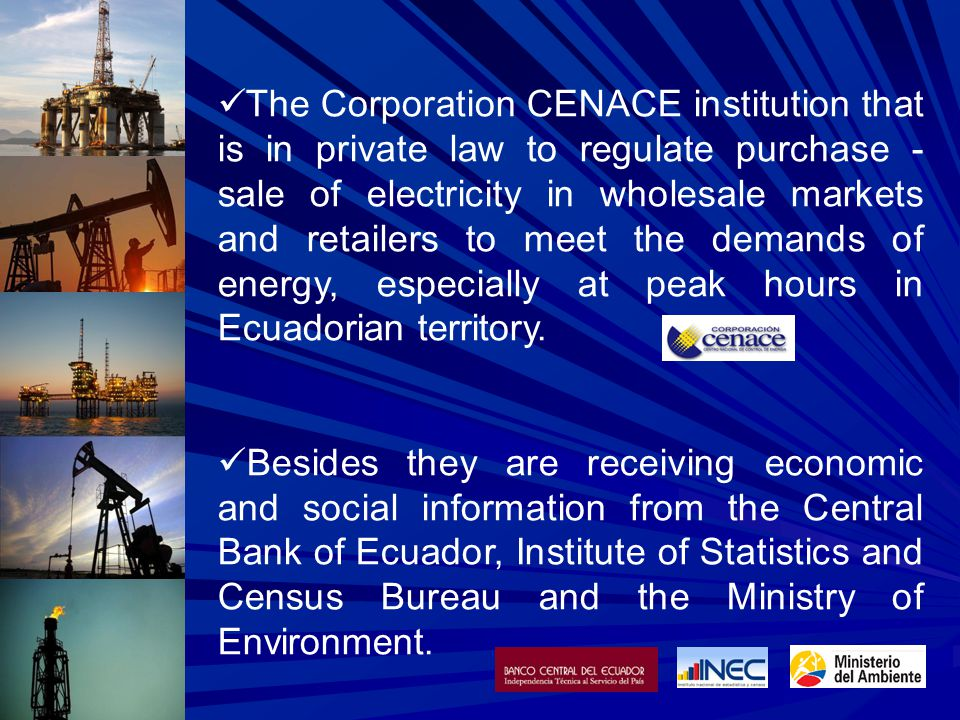 The Corporation CENACE institution that is in private law to regulate purchase - sale of electricity in wholesale markets and retailers to meet the demands of energy, especially at peak hours in Ecuadorian territory.
