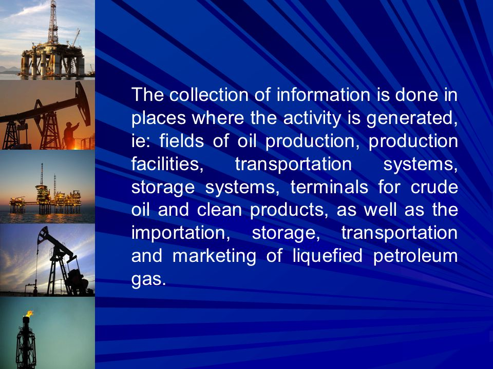 The collection of information is done in places where the activity is generated, ie: fields of oil production, production facilities, transportation systems, storage systems, terminals for crude oil and clean products, as well as the importation, storage, transportation and marketing of liquefied petroleum gas.