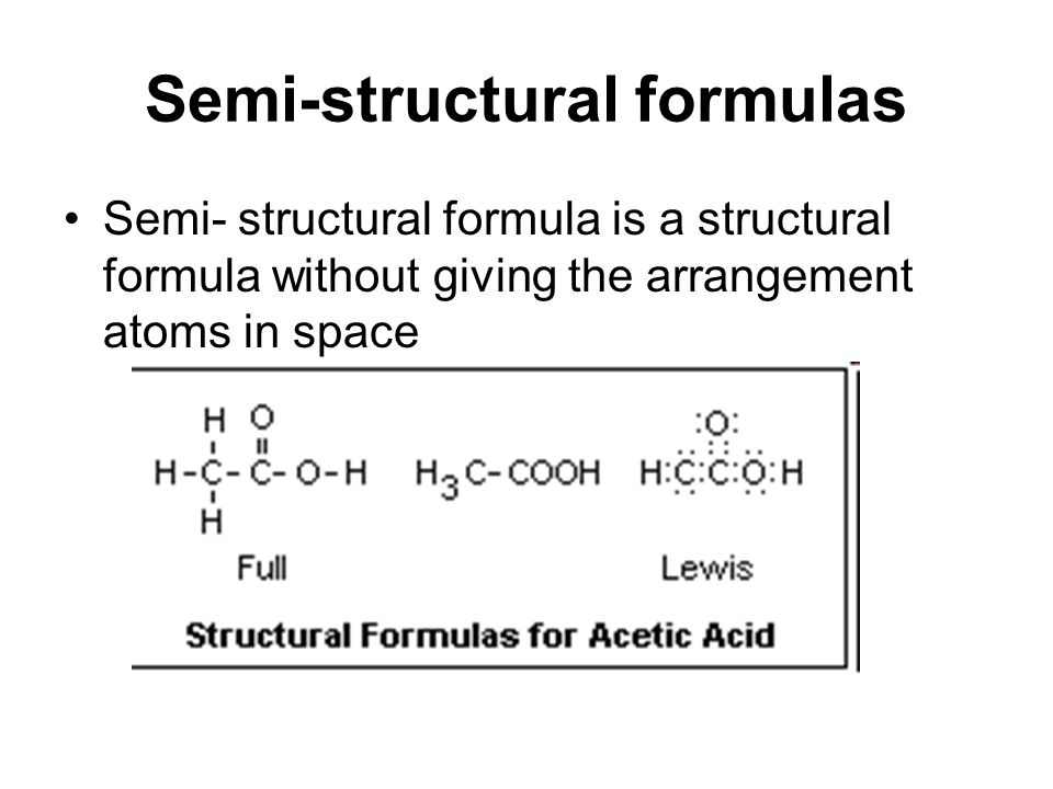 Semi-structural formulas Semi- structural formula is a structural formula without giving the arrangement atoms in space