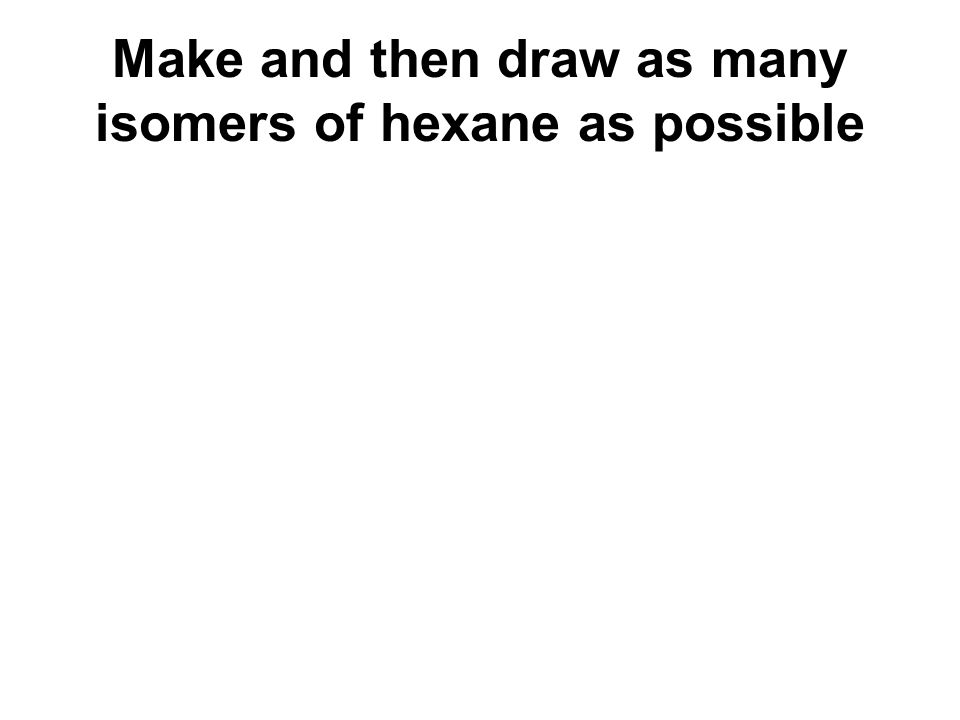Make and then draw as many isomers of hexane as possible