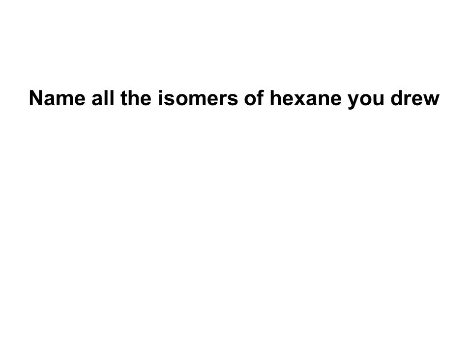 Name all the isomers of hexane you drew