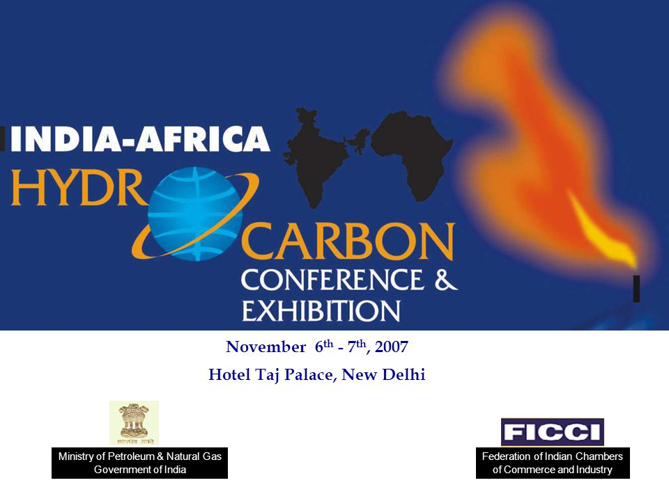 November 6 th - 7 th, 2007 Hotel Taj Palace, New Delhi Federation of Indian Chambers of Commerce and Industry Ministry of Petroleum & Natural Gas Gove
