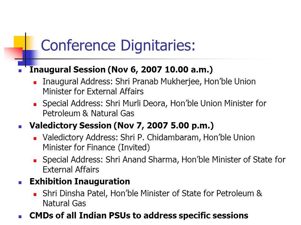 Conference Dignitaries: Inaugural Session (Nov 6, 2007 10.00 a.m.) Inaugural Address: Shri Pranab Mukherjee, Hon'ble Union Minister for External Affairs Special Address: Shri Murli Deora, Hon'ble Union Minister for Petroleum & Natural Gas Valedictory Session (Nov 7, 2007 5.00 p.m.) Valedictory Address: Shri P.