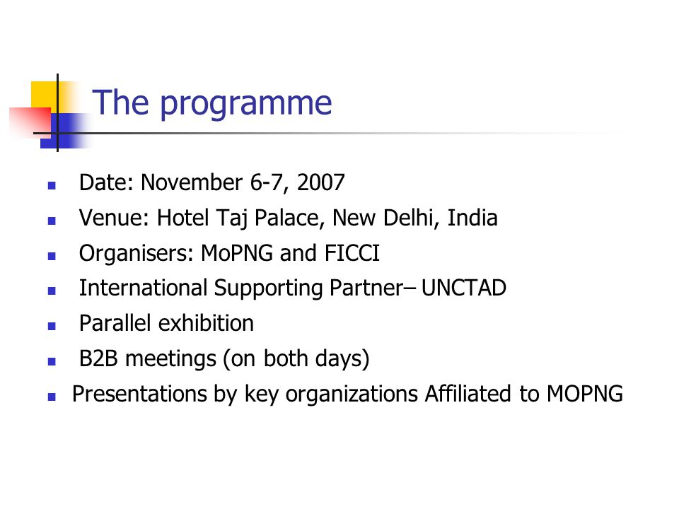 The programme Date: November 6-7, 2007 Venue: Hotel Taj Palace, New Delhi, India Organisers: MoPNG and FICCI International Supporting Partner– UNCTAD Parallel exhibition B2B meetings (on both days) Presentations by key organizations Affiliated to MOPNG