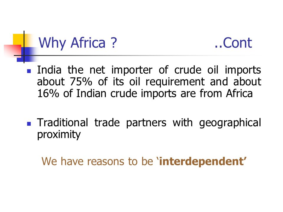 Why Africa ?..Cont India the net importer of crude oil imports about 75% of its oil requirement and about 16% of Indian crude imports are from Africa Traditional trade partners with geographical proximity We have reasons to be 'interdependent'