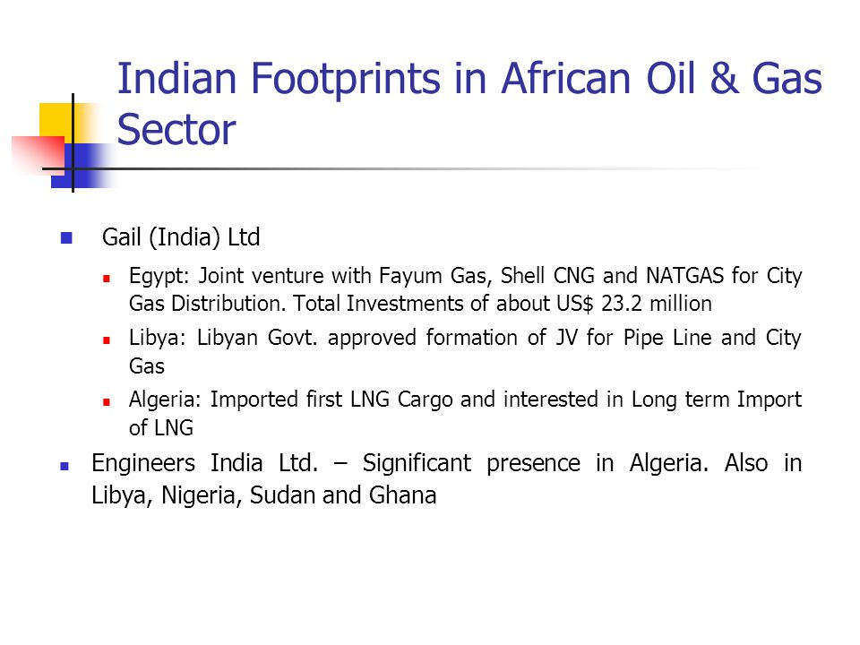 Indian Footprints in African Oil & Gas Sector Gail (India) Ltd Egypt: Joint venture with Fayum Gas, Shell CNG and NATGAS for City Gas Distribution. To