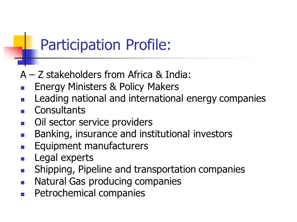 Participation Profile: A – Z stakeholders from Africa & India: Energy Ministers & Policy Makers Leading national and international energy companies Consultants Oil sector service providers Banking, insurance and institutional investors Equipment manufacturers Legal experts Shipping, Pipeline and transportation companies Natural Gas producing companies Petrochemical companies