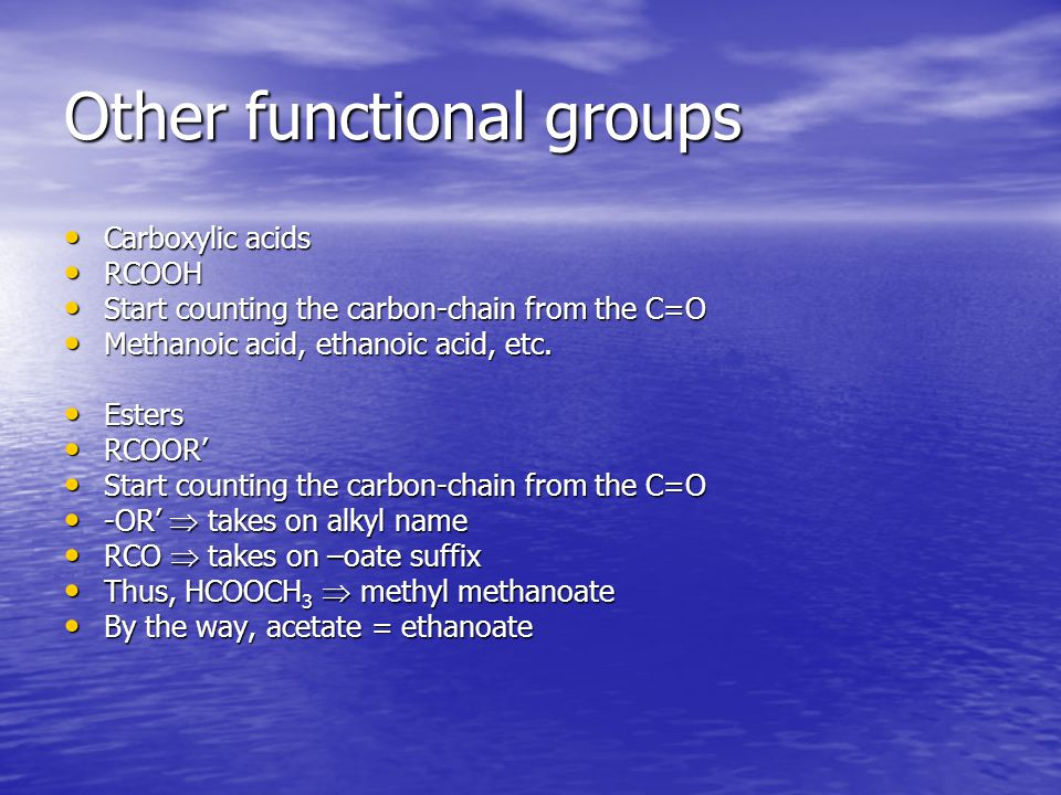 Other functional groups Carboxylic acids Carboxylic acids RCOOH RCOOH Start counting the carbon-chain from the C=O Start counting the carbon-chain from the C=O Methanoic acid, ethanoic acid, etc.