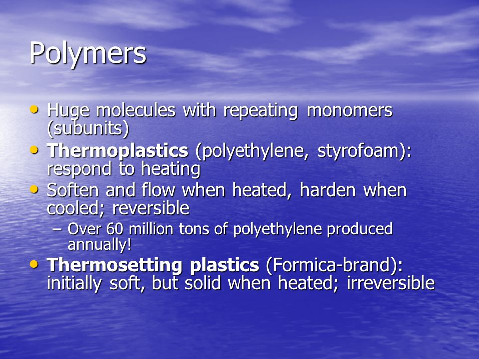 Polymers Huge molecules with repeating monomers (subunits) Huge molecules with repeating monomers (subunits) Thermoplastics (polyethylene, styrofoam): respond to heating Thermoplastics (polyethylene, styrofoam): respond to heating Soften and flow when heated, harden when cooled; reversible Soften and flow when heated, harden when cooled; reversible –Over 60 million tons of polyethylene produced annually.