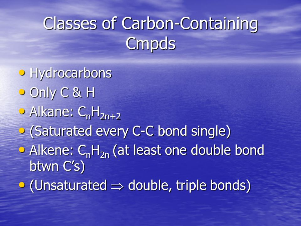Classes of Carbon-Containing Cmpds Hydrocarbons Hydrocarbons Only C & H Only C & H Alkane: C n H 2n+2 Alkane: C n H 2n+2 (Saturated every C-C bond single) (Saturated every C-C bond single) Alkene: C n H 2n (at least one double bond btwn C's) Alkene: C n H 2n (at least one double bond btwn C's) (Unsaturated  double, triple bonds) (Unsaturated  double, triple bonds)
