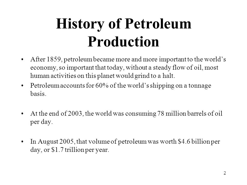 History of Petroleum Production After 1859, petroleum became more and more important to the world's economy, so important that today, without a steady