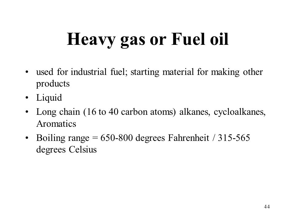 Heavy gas or Fuel oil used for industrial fuel; starting material for making other products Liquid Long chain (16 to 40 carbon atoms) alkanes, cycloal