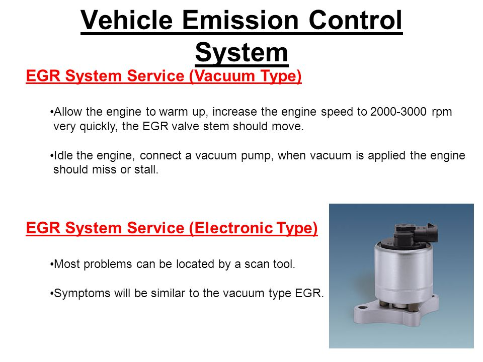 Vehicle Emission Control System EGR System Service (Vacuum Type) Allow the engine to warm up, increase the engine speed to 2000-3000 rpm very quickly, the EGR valve stem should move.
