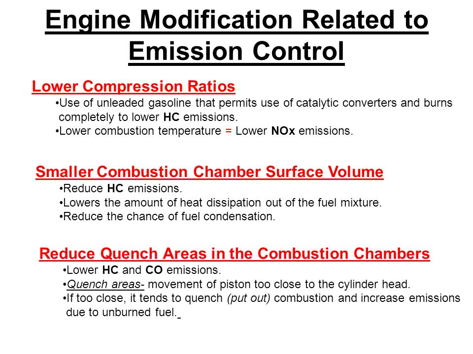 Engine Modification Related to Emission Control Lower Compression Ratios Use of unleaded gasoline that permits use of catalytic converters and burns completely to lower HC emissions.