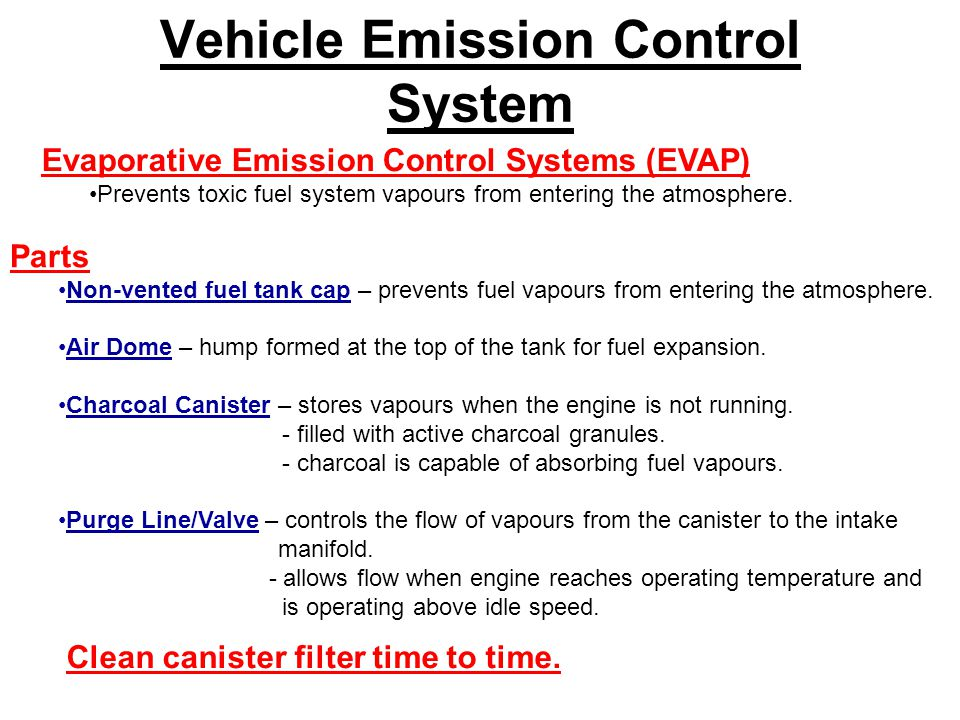 Vehicle Emission Control System Evaporative Emission Control Systems (EVAP) Prevents toxic fuel system vapours from entering the atmosphere.