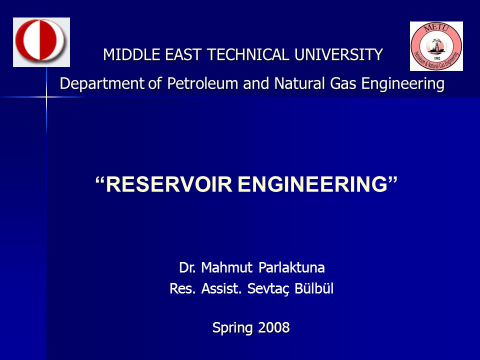 """RESERVOIR ENGINEERING"" MIDDLE EAST TECHNICAL UNIVERSITY Spring 2008 Department of Petroleum and Natural Gas Engineering Dr. Mahmut Parlaktuna Res. As"