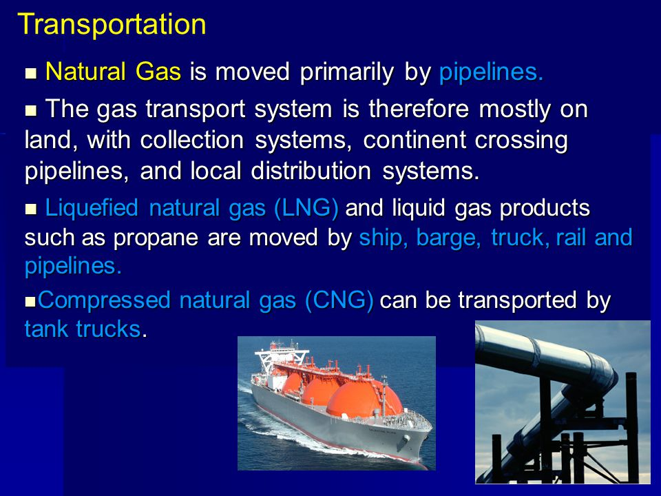 Natural Gas is moved primarily by pipelines. Natural Gas is moved primarily by pipelines. The gas transport system is therefore mostly on land, with c