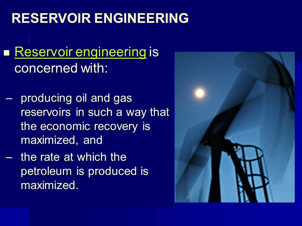 Reservoir engineering is concerned with: Reservoir engineering is concerned with: –producing oil and gas reservoirs in such a way that the economic re