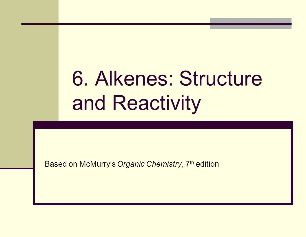 6. Alkenes: Structure and Reactivity Based on McMurry's Organic Chemistry, 7 th edition