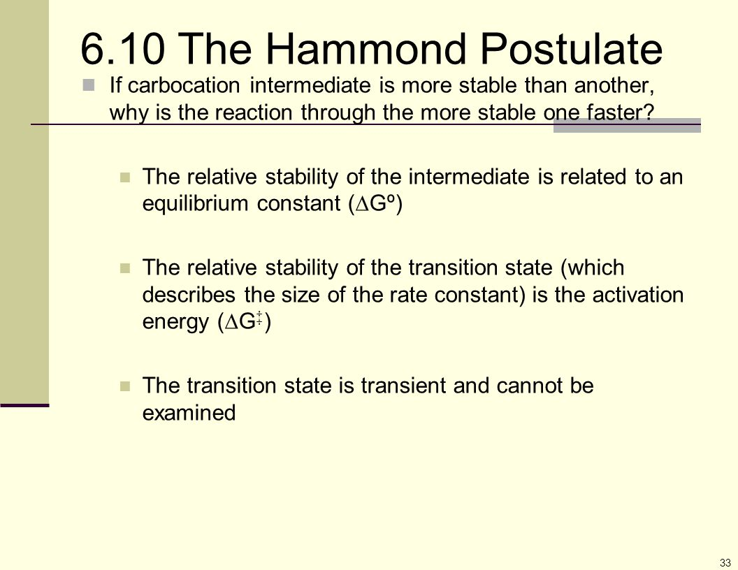 33 6.10 The Hammond Postulate If carbocation intermediate is more stable than another, why is the reaction through the more stable one faster? The rel