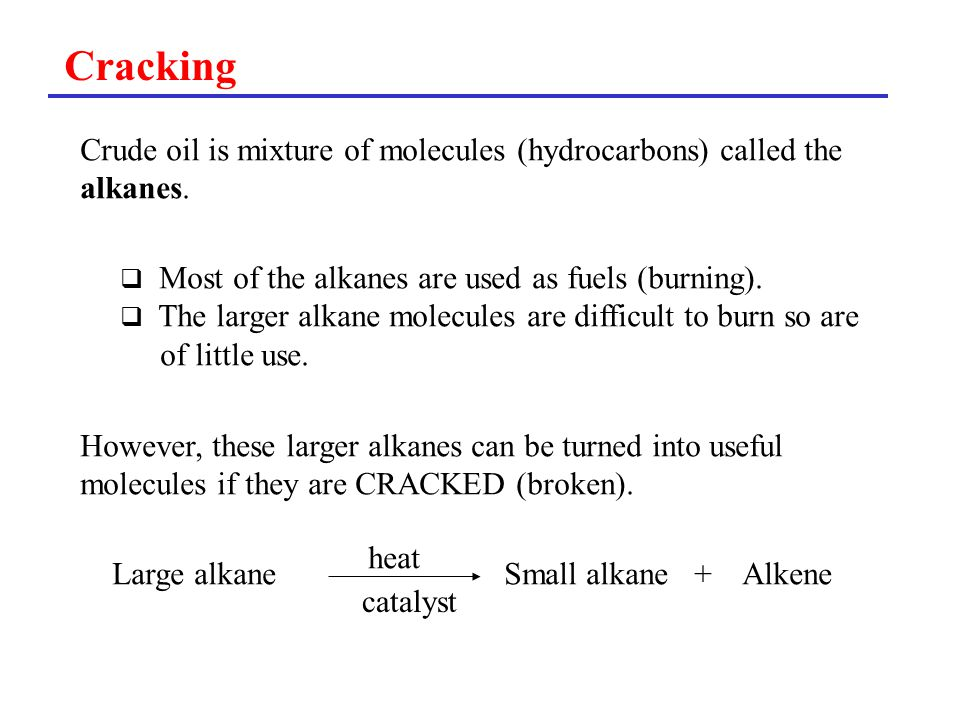 Cracking Crude oil is mixture of molecules (hydrocarbons) called the alkanes.