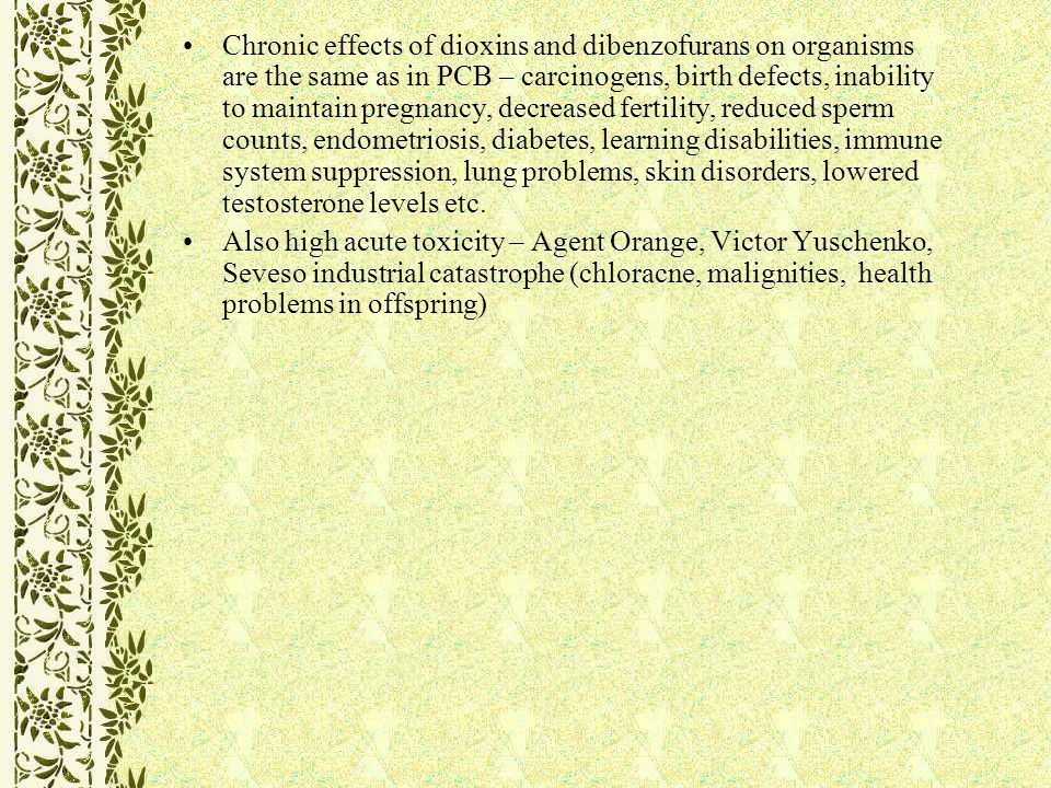 Chronic effects of dioxins and dibenzofurans on organisms are the same as in PCB – carcinogens, birth defects, inability to maintain pregnancy, decreased fertility, reduced sperm counts, endometriosis, diabetes, learning disabilities, immune system suppression, lung problems, skin disorders, lowered testosterone levels etc.