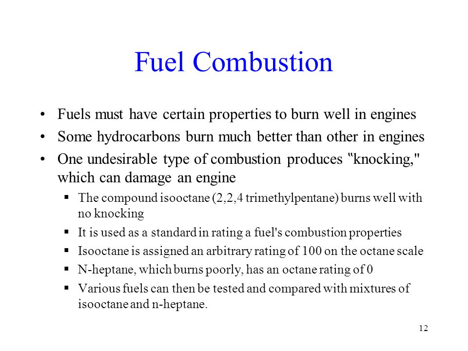 "Fuel Combustion Fuels must have certain properties to burn well in engines Some hydrocarbons burn much better than other in engines One undesirable type of combustion produces "" knocking, which can damage an engine  The compound isooctane (2,2,4 trimethylpentane) burns well with no knocking  It is used as a standard in rating a fuel s combustion properties  Isooctane is assigned an arbitrary rating of 100 on the octane scale  N-heptane, which burns poorly, has an octane rating of 0  Various fuels can then be tested and compared with mixtures of isooctane and n-heptane."
