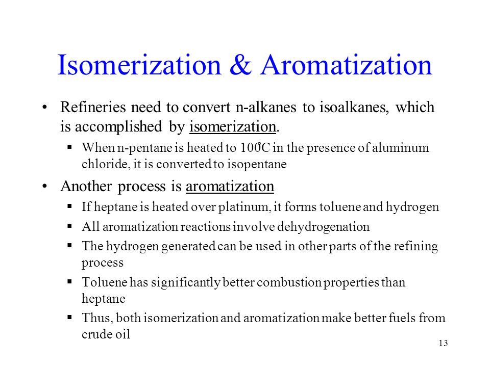 Isomerization & Aromatization Refineries need to convert n-alkanes to isoalkanes, which is accomplished by isomerization.  When n-pentane is heated t