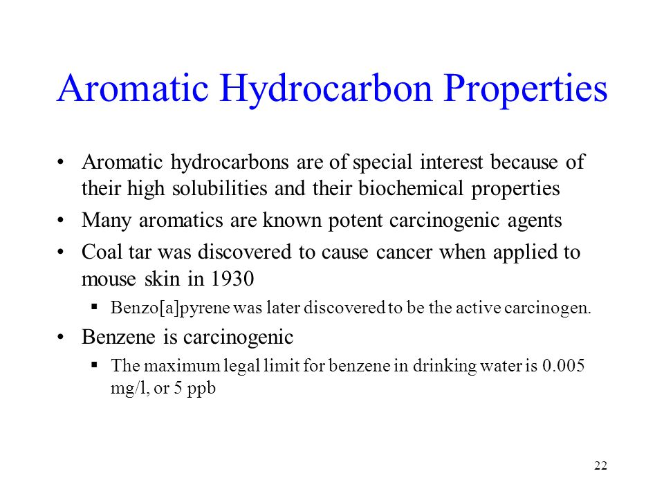 Aromatic Hydrocarbon Properties Aromatic hydrocarbons are of special interest because of their high solubilities and their biochemical properties Many aromatics are known potent carcinogenic agents Coal tar was discovered to cause cancer when applied to mouse skin in 1930  Benzo[a]pyrene was later discovered to be the active carcinogen.