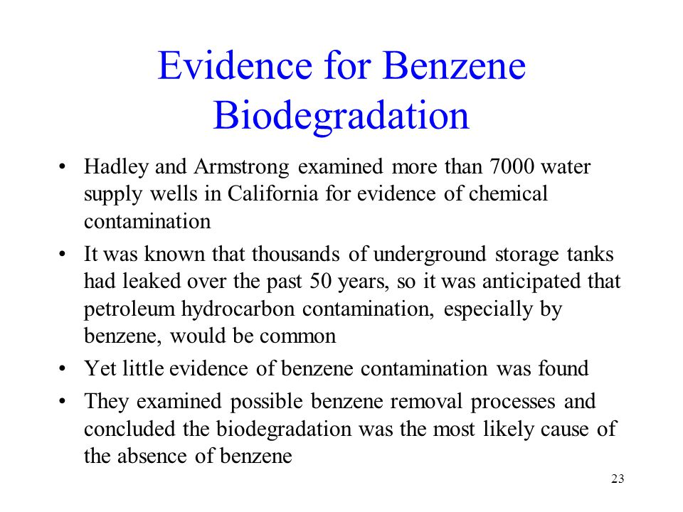 Evidence for Benzene Biodegradation Hadley and Armstrong examined more than 7000 water supply wells in California for evidence of chemical contamination It was known that thousands of underground storage tanks had leaked over the past 50 years, so it was anticipated that petroleum hydrocarbon contamination, especially by benzene, would be common Yet little evidence of benzene contamination was found They examined possible benzene removal processes and concluded the biodegradation was the most likely cause of the absence of benzene 23