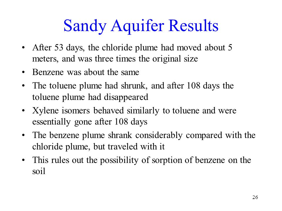 Sandy Aquifer Results After 53 days, the chloride plume had moved about 5 meters, and was three times the original size Benzene was about the same The toluene plume had shrunk, and after 108 days the toluene plume had disappeared Xylene isomers behaved similarly to toluene and were essentially gone after 108 days The benzene plume shrank considerably compared with the chloride plume, but traveled with it This rules out the possibility of sorption of benzene on the soil 26