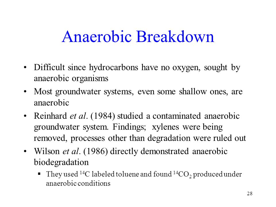 Anaerobic Breakdown Difficult since hydrocarbons have no oxygen, sought by anaerobic organisms Most groundwater systems, even some shallow ones, are a