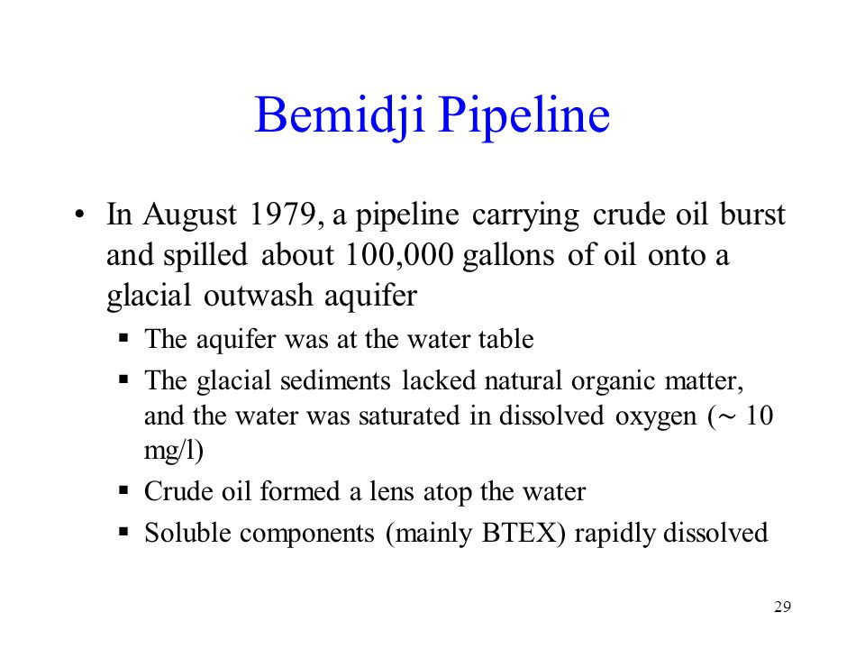 Bemidji Pipeline In August 1979, a pipeline carrying crude oil burst and spilled about 100,000 gallons of oil onto a glacial outwash aquifer  The aquifer was at the water table  The glacial sediments lacked natural organic matter, and the water was saturated in dissolved oxygen ( ∼ 10 mg/l)  Crude oil formed a lens atop the water  Soluble components (mainly BTEX) rapidly dissolved 29