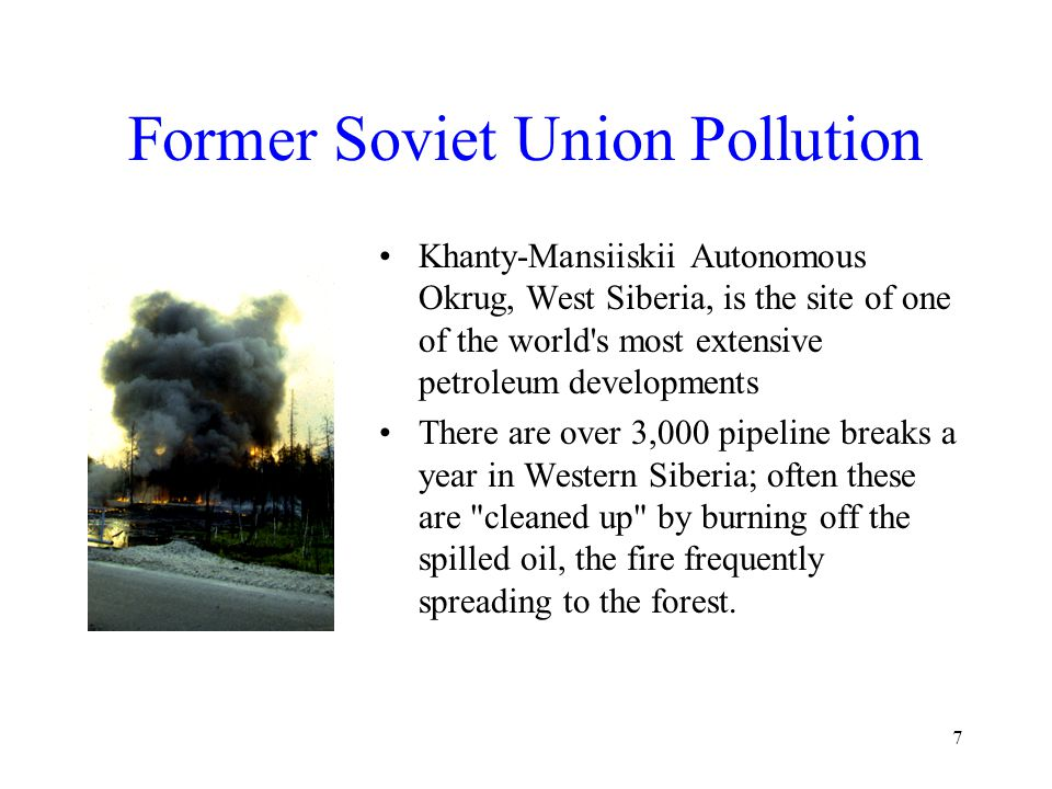 7 Former Soviet Union Pollution Khanty-Mansiiskii Autonomous Okrug, West Siberia, is the site of one of the world s most extensive petroleum developments There are over 3,000 pipeline breaks a year in Western Siberia; often these are cleaned up by burning off the spilled oil, the fire frequently spreading to the forest.