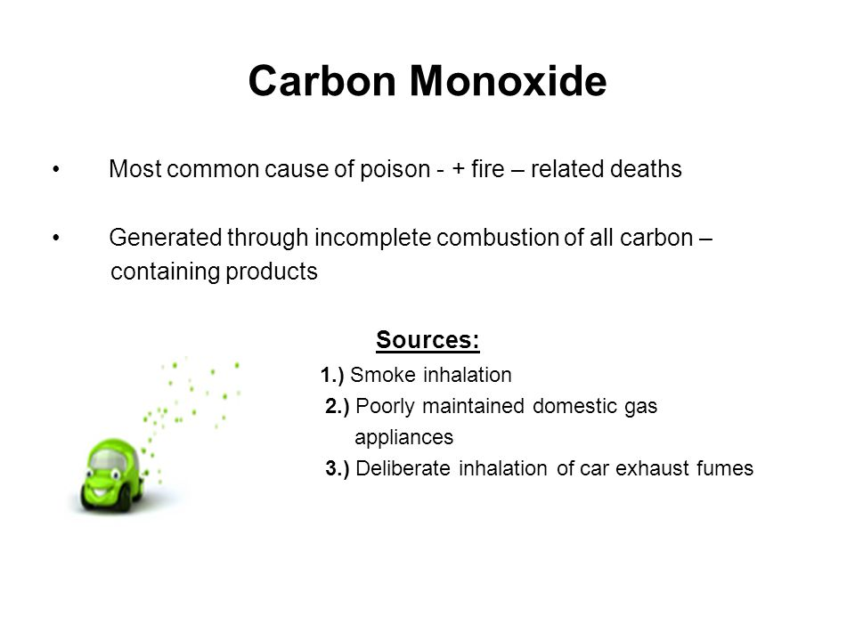 Most common cause of poison - + fire – related deaths Generated through incomplete combustion of all carbon – containing products Sources: 1.) Smoke inhalation 2.) Poorly maintained domestic gas appliances 3.) Deliberate inhalation of car exhaust fumes Carbon Monoxide
