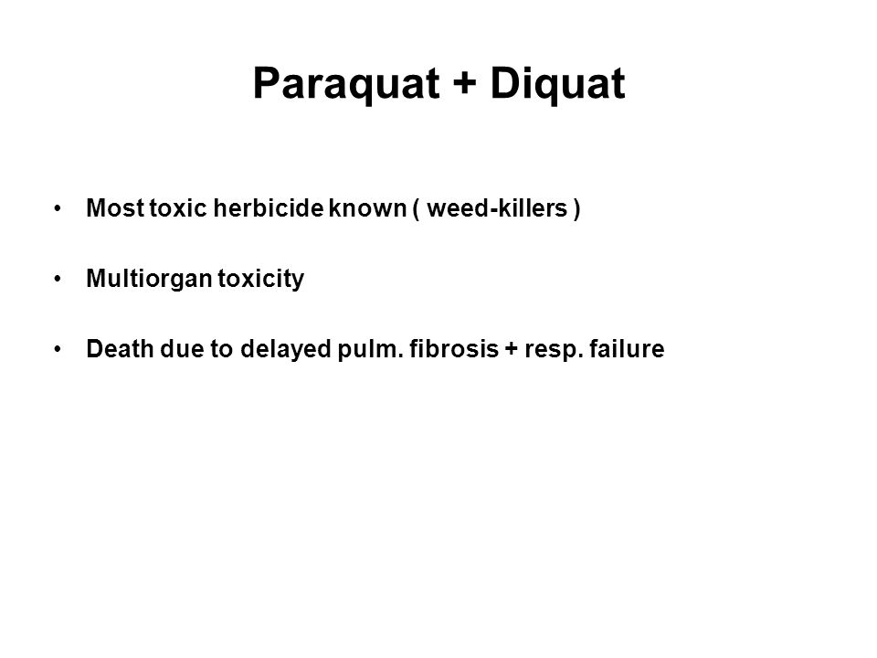 Paraquat + Diquat Most toxic herbicide known ( weed-killers ) Multiorgan toxicity Death due to delayed pulm.