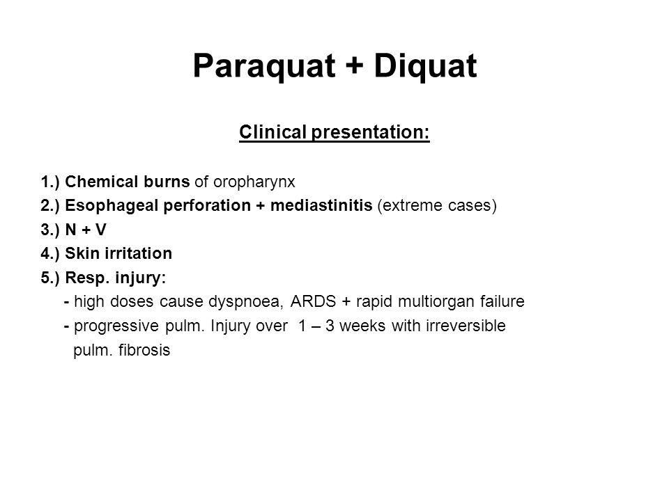 Paraquat + Diquat Clinical presentation: 1.) Chemical burns of oropharynx 2.) Esophageal perforation + mediastinitis (extreme cases) 3.) N + V 4.) Skin irritation 5.) Resp.