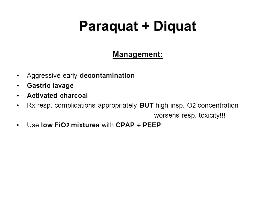 Paraquat + Diquat Management: Aggressive early decontamination Gastric lavage Activated charcoal Rx resp.