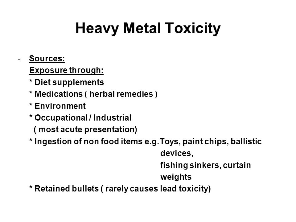 Heavy Metal Toxicity -Sources: Exposure through: * Diet supplements * Medications ( herbal remedies ) * Environment * Occupational / Industrial ( most acute presentation) * Ingestion of non food items e.g.Toys, paint chips, ballistic devices, fishing sinkers, curtain weights * Retained bullets ( rarely causes lead toxicity)