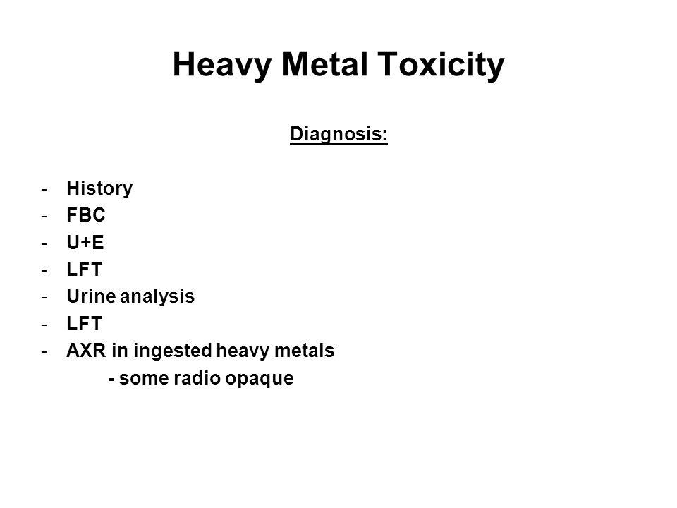 Heavy Metal Toxicity Diagnosis: -History -FBC -U+E -LFT -Urine analysis -LFT -AXR in ingested heavy metals - some radio opaque