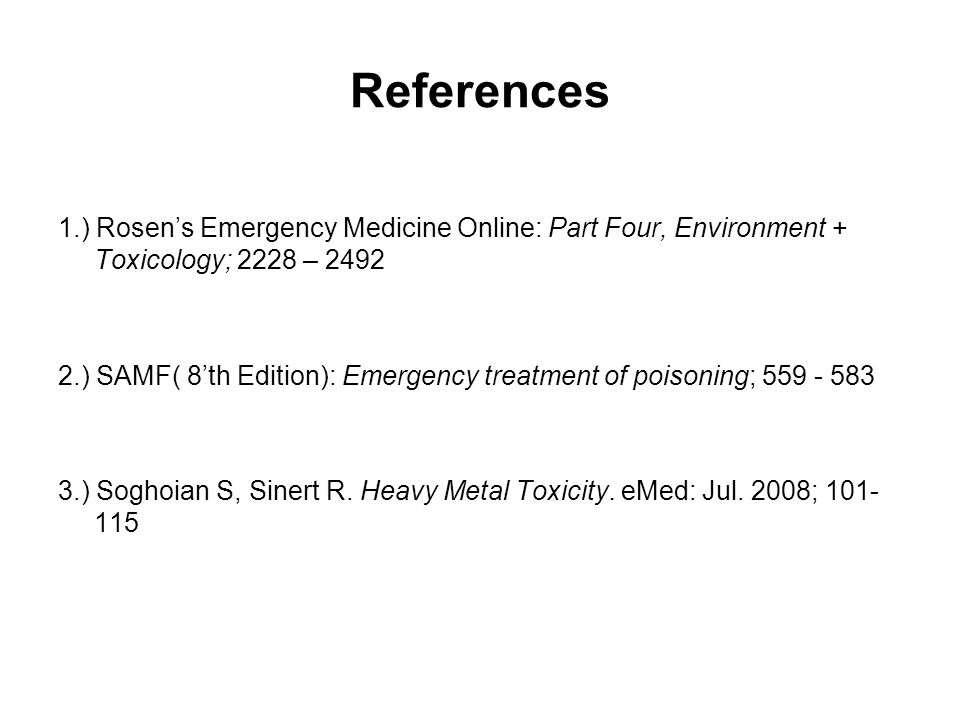 References 1.) Rosen's Emergency Medicine Online: Part Four, Environment + Toxicology; 2228 – 2492 2.) SAMF( 8'th Edition): Emergency treatment of poisoning; 559 - 583 3.) Soghoian S, Sinert R.