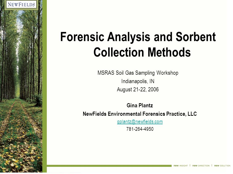 Forensic Analysis and Sorbent Collection Methods MSRAS Soil Gas Sampling Workshop Indianapolis, IN August 21-22, 2006 Gina Plantz NewFields Environmental Forensics Practice, LLC gplantz@newfields.com 781-264-4950