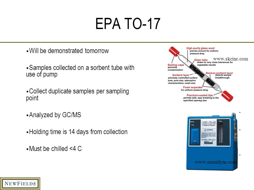 EPA TO-17  Will be demonstrated tomorrow  Samples collected on a sorbent tube with use of pump  Collect duplicate samples per sampling point  Analyzed by GC/MS  Holding time is 14 days from collection  Must be chilled <4 C www.skcinc.com www.sensidyne.com
