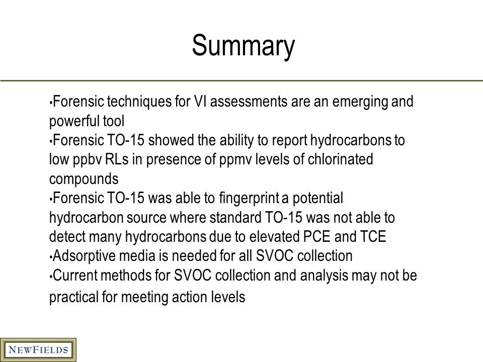 Summary Forensic techniques for VI assessments are an emerging and powerful tool Forensic TO-15 showed the ability to report hydrocarbons to low ppbv