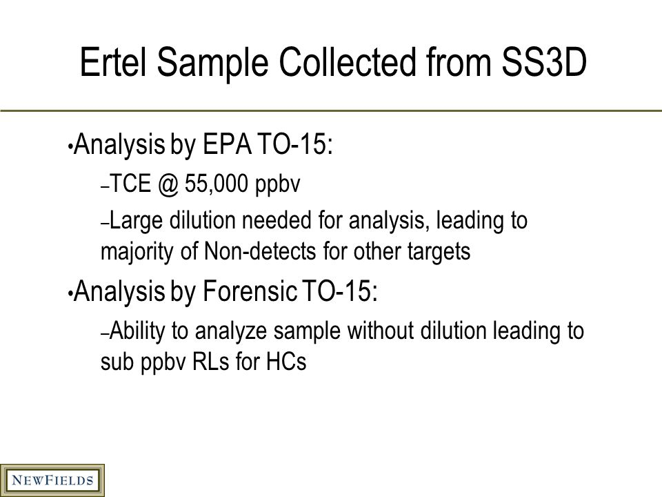 Ertel Sample Collected from SS3D Analysis by EPA TO-15: – TCE @ 55,000 ppbv – Large dilution needed for analysis, leading to majority of Non-detects for other targets Analysis by Forensic TO-15: – Ability to analyze sample without dilution leading to sub ppbv RLs for HCs