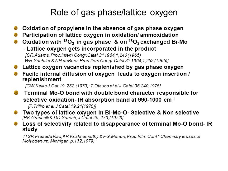 Role of gas phase/lattice oxygen Oxidation of propylene in the absence of gas phase oxygen Participation of lattice oxygen in oxidation/ ammoxidation Oxidation with 18 O 2 in gas phase & on 18 O 2 exchanged Bi-Mo - Lattice oxygen gets incorporated in the product [ CR.Adams, Proc.Intern Congr.Catal.3 rd 1964,1,240 (1965) WH.Sachtler & NH deBoer, Proc.Itern Congr.Catal.3 rd 1964,1,252 (1965)] Lattice oxygen vacancies replenished by gas phase oxygen Facile internal diffusion of oxygen leads to oxygen insertion / replenishment [GW.Kelks J.Cat.19, 232,(1970); T.Otsubo et.al J.Catal.36,240,1975] Terminal Mo-O bond with double bond character responsible for selective oxidation- IR absorption band at 990-1000 cm -1 [F.Trifiro et.al J Catal.19,21(1970)] Two types of lattice oxygen in Bi-Mo-O- Selective & Non selective [RK.Grasselli & DD.Suresh, J Catal.25, 273,(1972)] Loss of selectivity related to disappearance of terminal Mo-O bond- IR study (TSR Prasada Rao,KR Krishnamurthy & PG.Menon, Proc.Intrn Conf Chemistry & uses of Molybdenum, Michigan, p.132,1979)