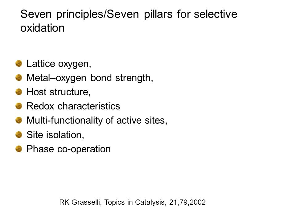 Seven principles/Seven pillars for selective oxidation Lattice oxygen, Metal–oxygen bond strength, Host structure, Redox characteristics Multi-functionality of active sites, Site isolation, Phase co-operation RK Grasselli, Topics in Catalysis, 21,79,2002