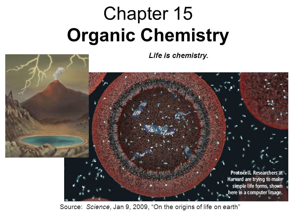 Chapter 15 Organic Chemistry Source: Science, Jan 9, 2009, On the origins of life on earth Life is chemistry.