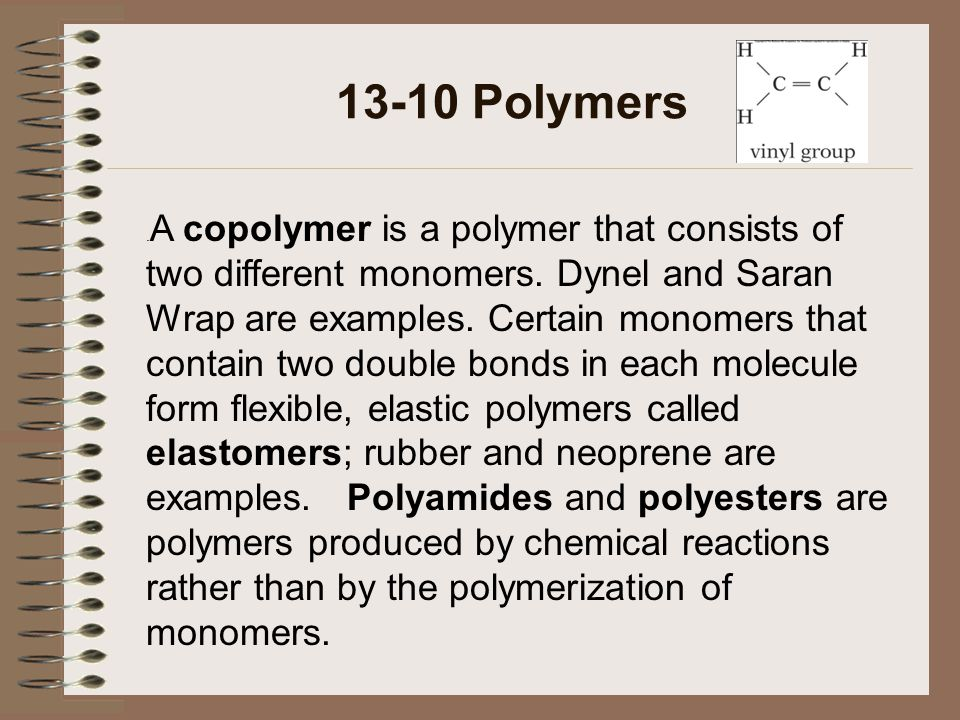 13-10 Polymers. A copolymer is a polymer that consists of two different monomers. Dynel and Saran Wrap are examples. Certain monomers that contain two